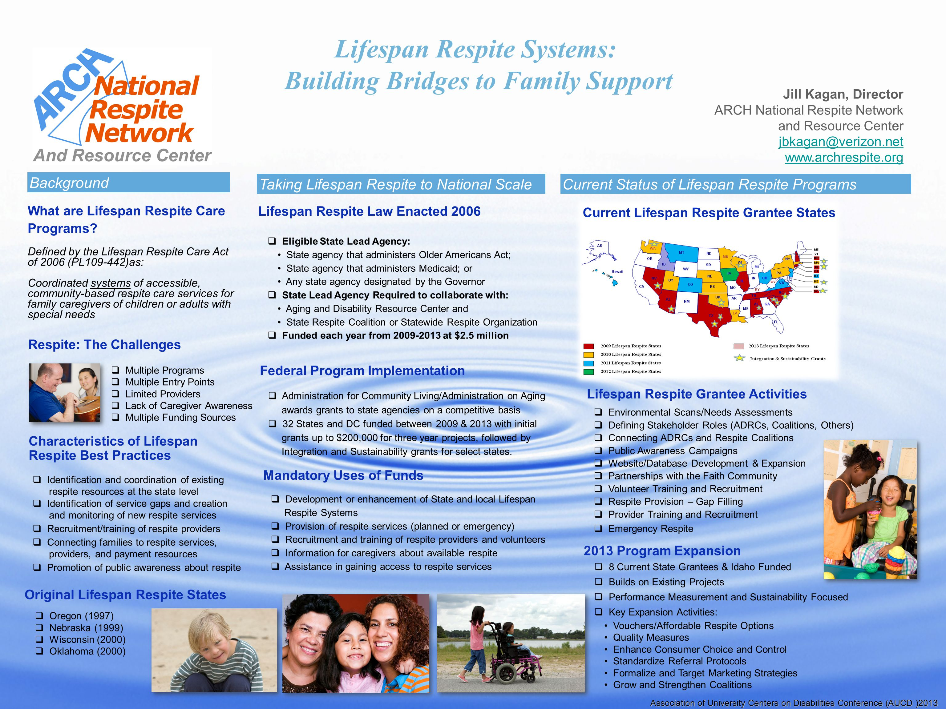 Lifespan Respite Systems: Building Bridges to Family Support Jill Kagan, Director ARCH National Respite Network and Resource Center jbkagan@verizon.net www.archrespite.org Respite: The Challenges  Multiple Programs  Multiple Entry Points  Limited Providers  Lack of Caregiver Awareness  Multiple Funding Sources Association of University Centers on Disabilities Conference (AUCD )2013 What are Lifespan Respite Care Programs.