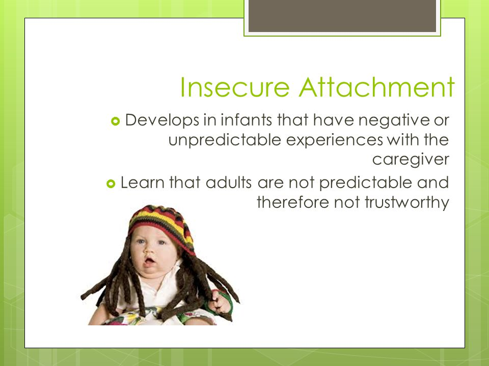 Insecure Attachment  Develops in infants that have negative or unpredictable experiences with the caregiver  Learn that adults are not predictable and therefore not trustworthy