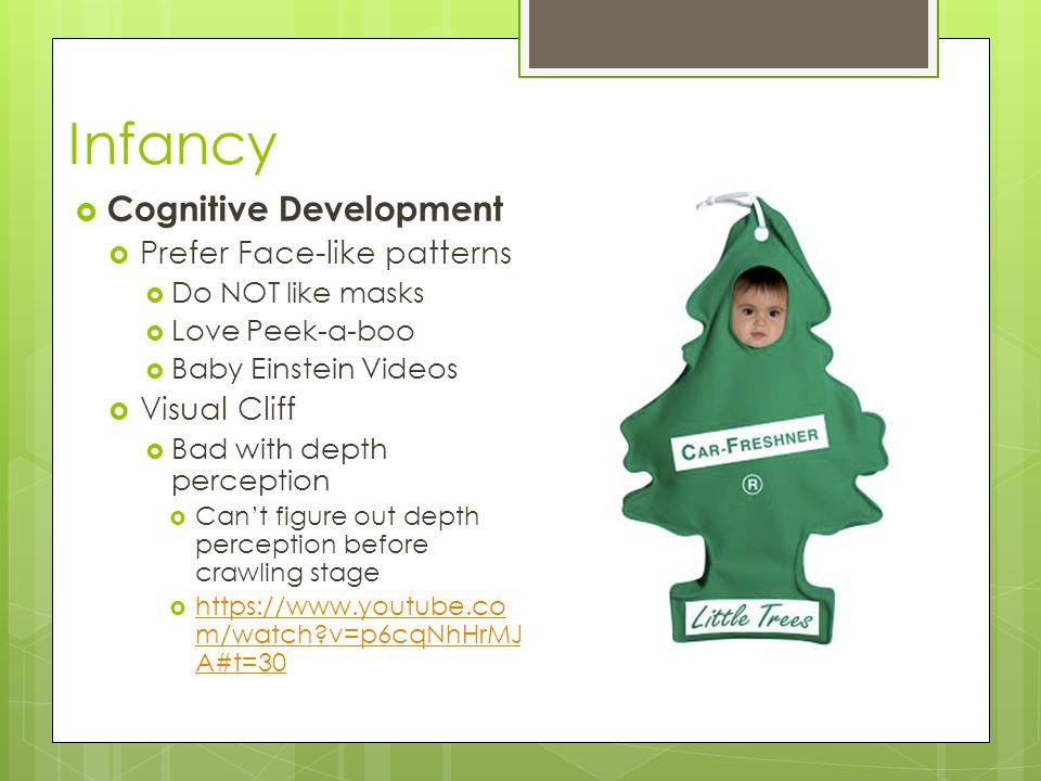 Infancy  Cognitive Development  Prefer Face-like patterns  Do NOT like masks  Love Peek-a-boo  Baby Einstein Videos  Visual Cliff  Bad with depth perception  Can't figure out depth perception before crawling stage  https://www.youtube.co m/watch v=p6cqNhHrMJ A#t=30 https://www.youtube.co m/watch v=p6cqNhHrMJ A#t=30