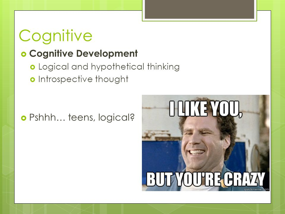 Cognitive  Cognitive Development  Logical and hypothetical thinking  Introspective thought  Pshhh… teens, logical