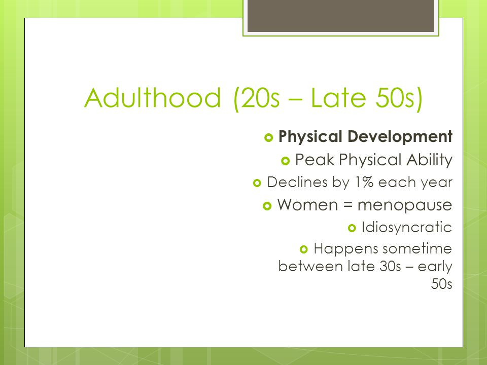 Adulthood (20s – Late 50s)  Physical Development  Peak Physical Ability  Declines by 1% each year  Women = menopause  Idiosyncratic  Happens sometime between late 30s – early 50s