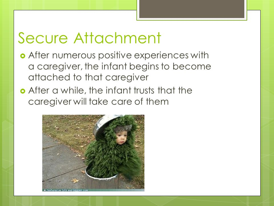Secure Attachment  After numerous positive experiences with a caregiver, the infant begins to become attached to that caregiver  After a while, the infant trusts that the caregiver will take care of them