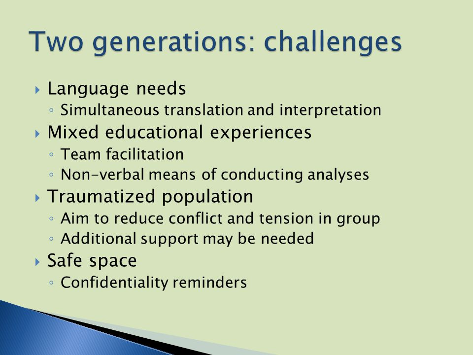  Language needs ◦ Simultaneous translation and interpretation  Mixed educational experiences ◦ Team facilitation ◦ Non-verbal means of conducting analyses  Traumatized population ◦ Aim to reduce conflict and tension in group ◦ Additional support may be needed  Safe space ◦ Confidentiality reminders