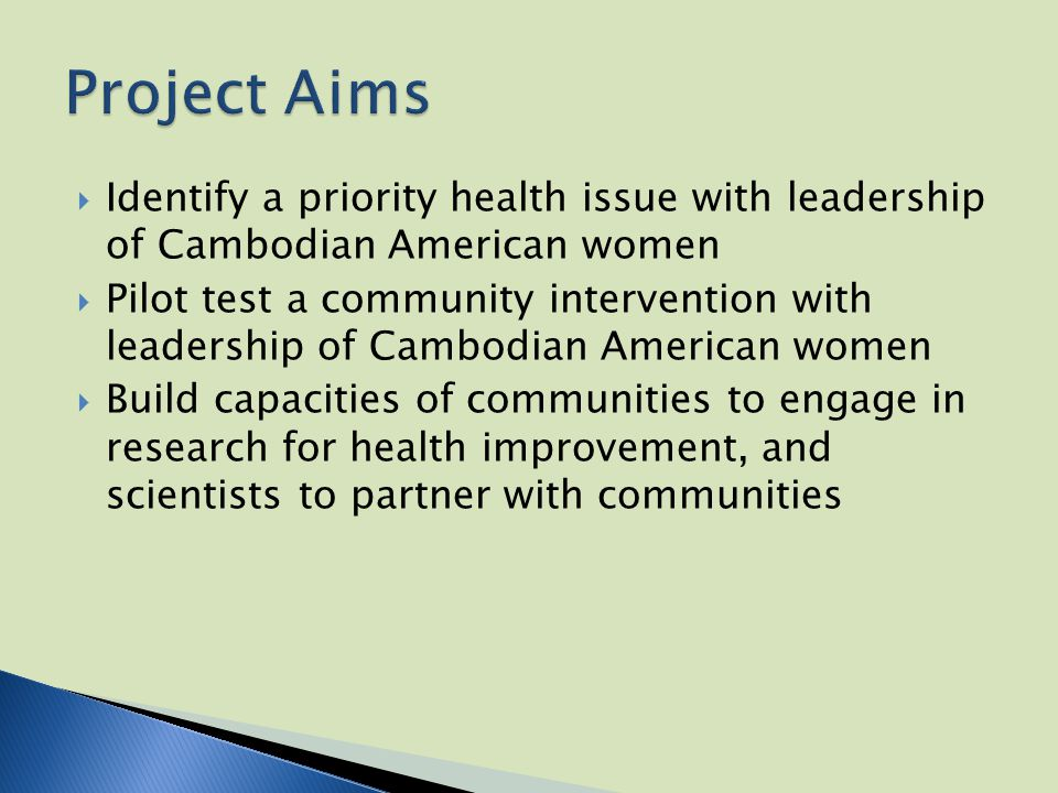  Identify a priority health issue with leadership of Cambodian American women  Pilot test a community intervention with leadership of Cambodian American women  Build capacities of communities to engage in research for health improvement, and scientists to partner with communities