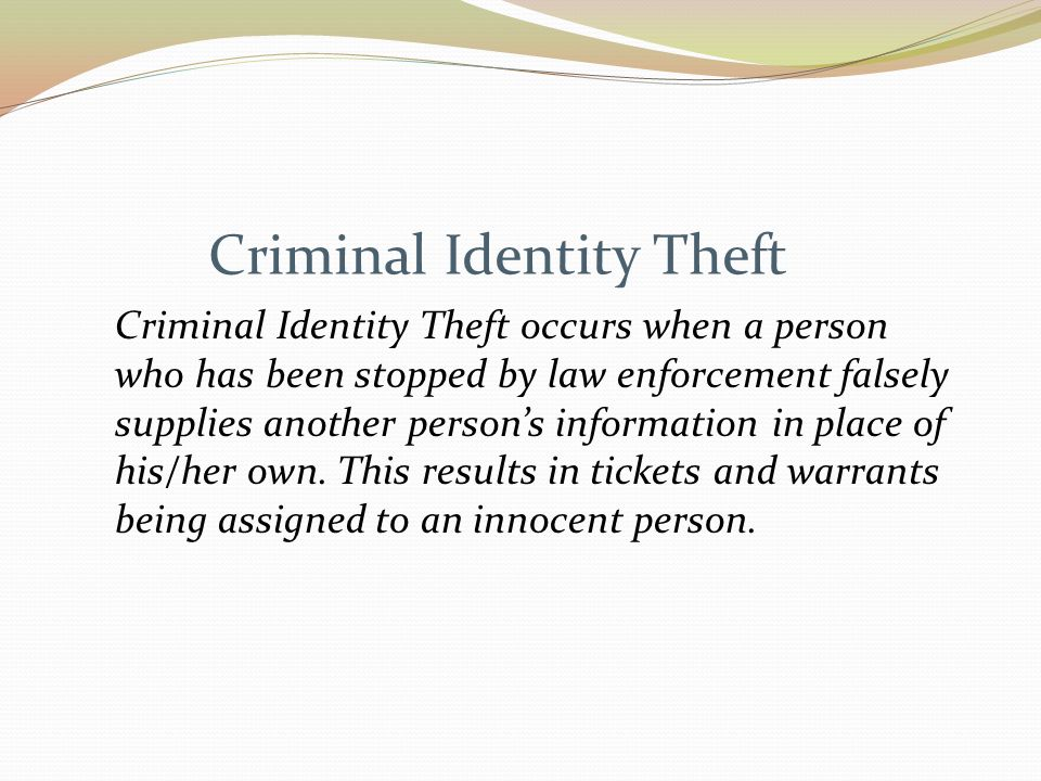Criminal Identity Theft Criminal Identity Theft occurs when a person who has been stopped by law enforcement falsely supplies another person's information in place of his/her own.