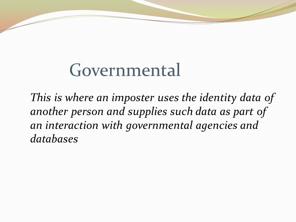 Governmental This is where an imposter uses the identity data of another person and supplies such data as part of an interaction with governmental agencies and databases
