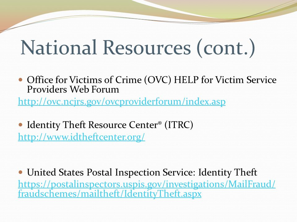 National Resources (cont.) Office for Victims of Crime (OVC) HELP for Victim Service Providers Web Forum http://ovc.ncjrs.gov/ovcproviderforum/index.asp Identity Theft Resource Center® (ITRC) http://www.idtheftcenter.org/ United States Postal Inspection Service: Identity Theft https://postalinspectors.uspis.gov/investigations/MailFraud/ fraudschemes/mailtheft/IdentityTheft.aspx