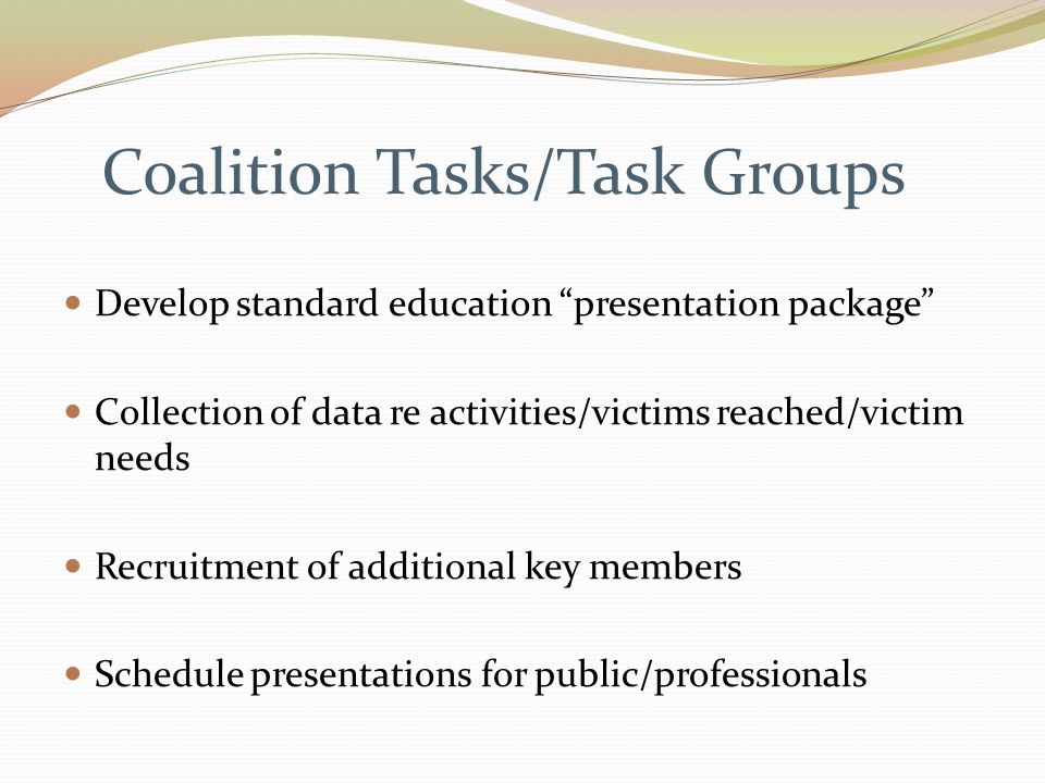 Coalition Tasks/Task Groups Develop standard education presentation package Collection of data re activities/victims reached/victim needs Recruitment of additional key members Schedule presentations for public/professionals
