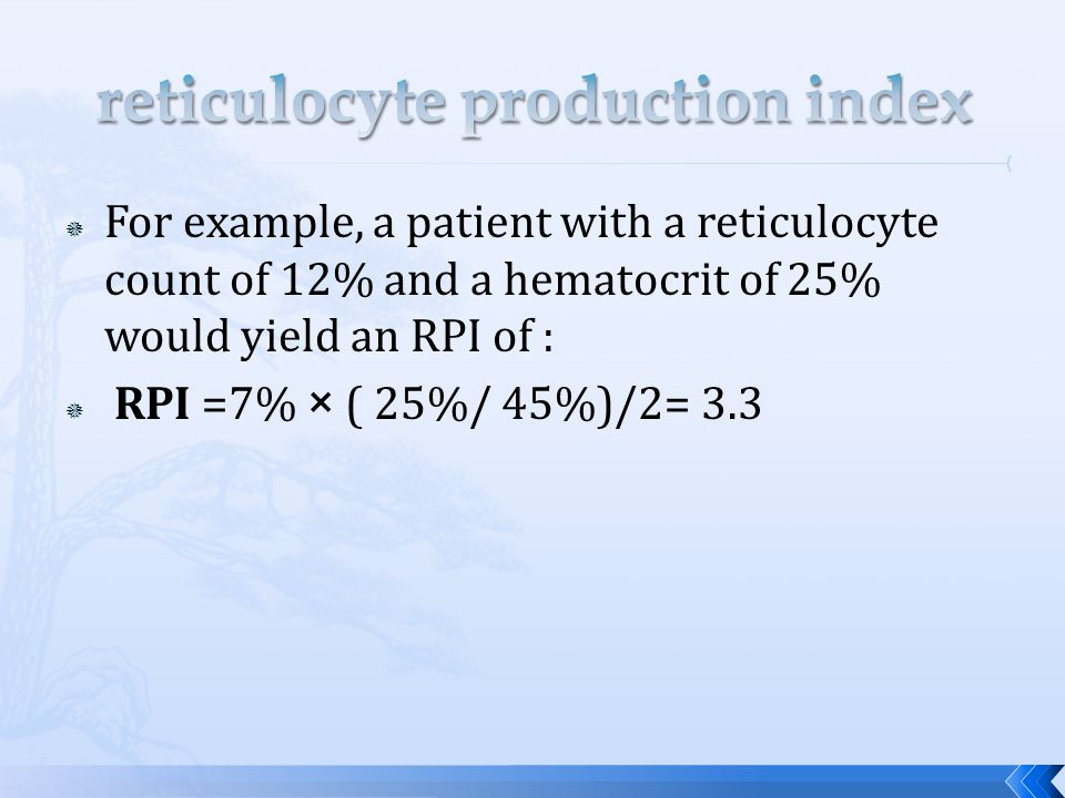 Reticulocytes Count Newborn :2.5 - 6.0% Adult:0.5 - 2.0% Absolute reticulocyte count: 25 - 75 × 109/L RPI3 or greater