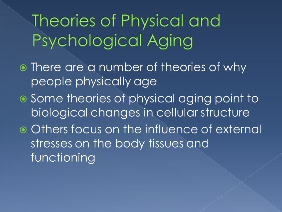  There are a number of theories of why people physically age  Some theories of physical aging point to biological changes in cellular structure  Ot