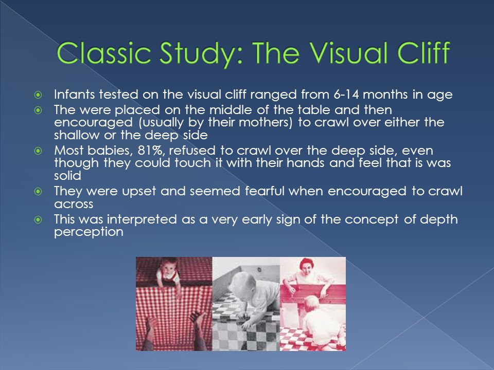  Infants tested on the visual cliff ranged from 6-14 months in age  The were placed on the middle of the table and then encouraged (usually by their