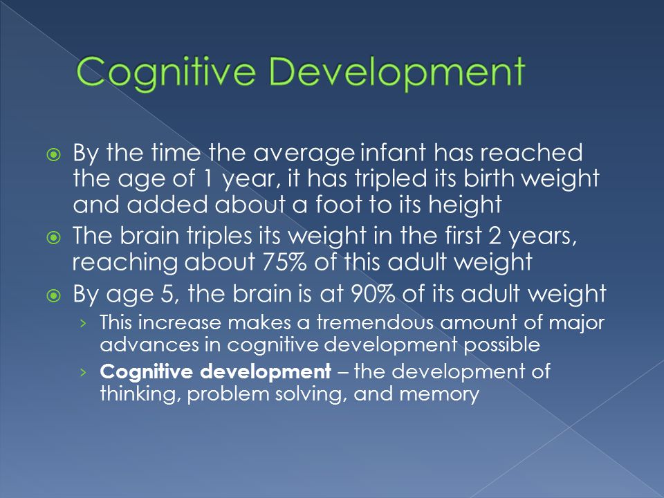  By the time the average infant has reached the age of 1 year, it has tripled its birth weight and added about a foot to its height  The brain tripl