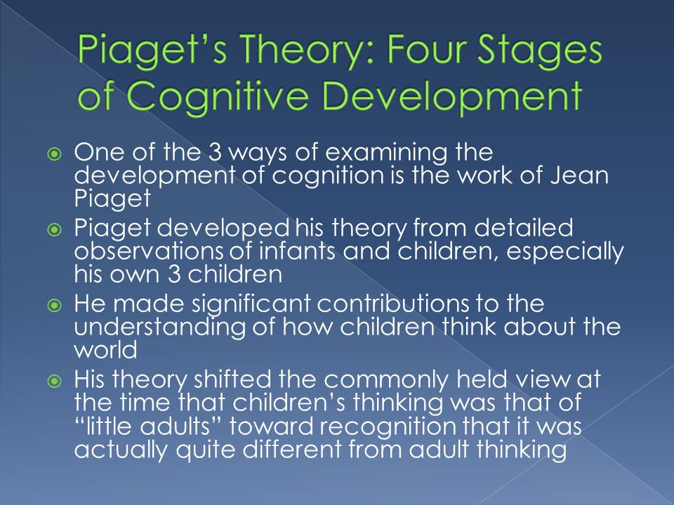  One of the 3 ways of examining the development of cognition is the work of Jean Piaget  Piaget developed his theory from detailed observations of i