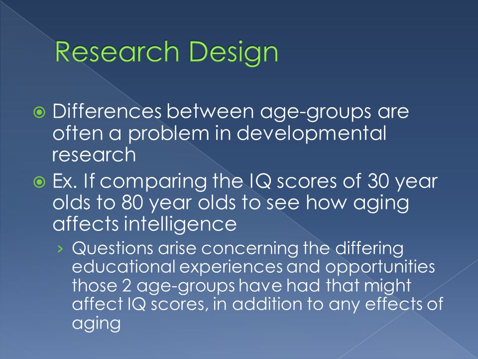  Differences between age-groups are often a problem in developmental research  Ex. If comparing the IQ scores of 30 year olds to 80 year olds to see