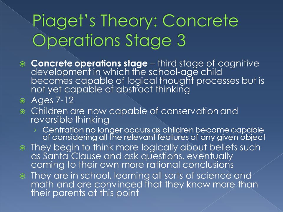  Concrete operations stage – third stage of cognitive development in which the school-age child becomes capable of logical thought processes but is n