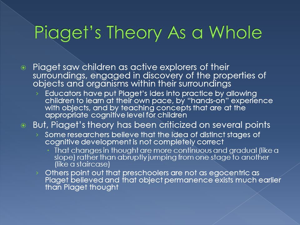  Piaget saw children as active explorers of their surroundings, engaged in discovery of the properties of objects and organisms within their surround