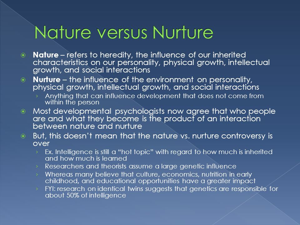  Nature – refers to heredity, the influence of our inherited characteristics on our personality, physical growth, intellectual growth, and social int
