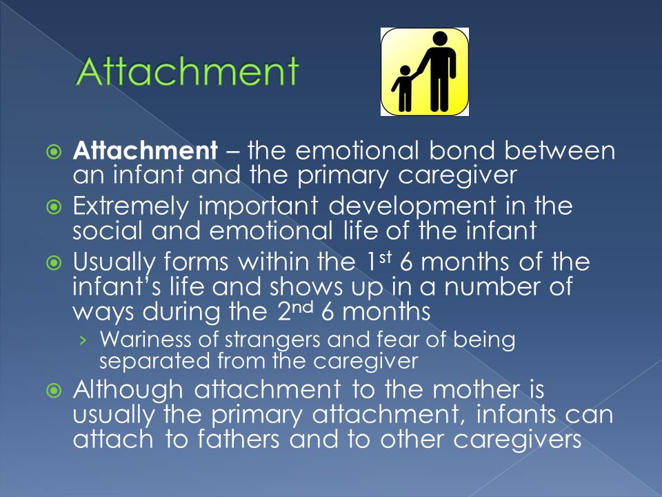  Attachment – the emotional bond between an infant and the primary caregiver  Extremely important development in the social and emotional life of th