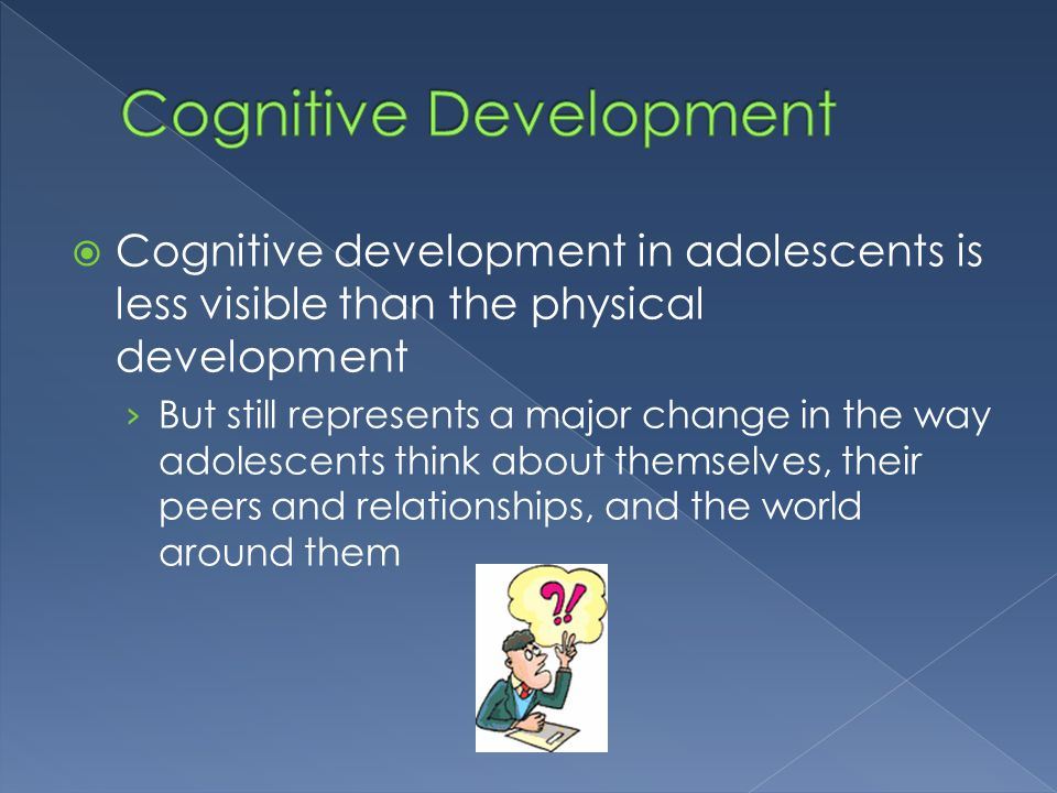  Cognitive development in adolescents is less visible than the physical development › But still represents a major change in the way adolescents thin