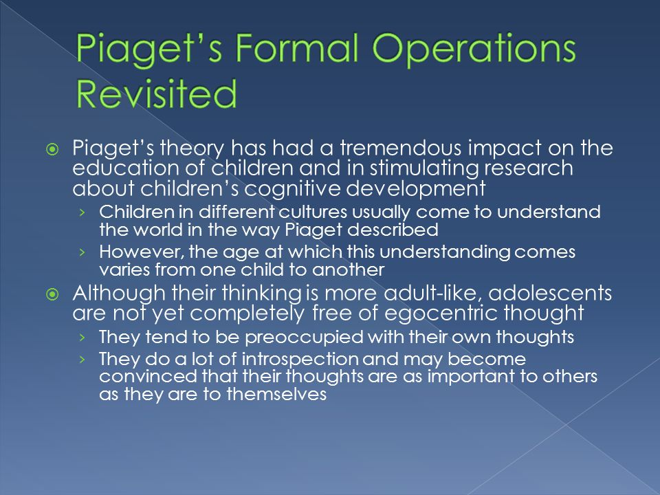  Piaget's theory has had a tremendous impact on the education of children and in stimulating research about children's cognitive development › Childr