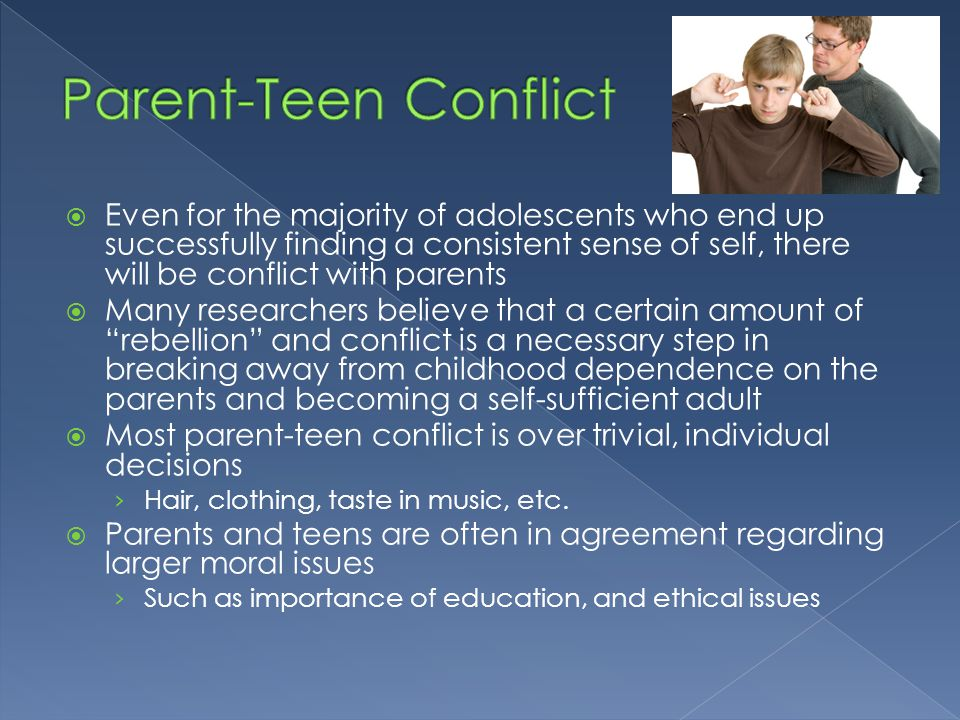  Even for the majority of adolescents who end up successfully finding a consistent sense of self, there will be conflict with parents  Many research