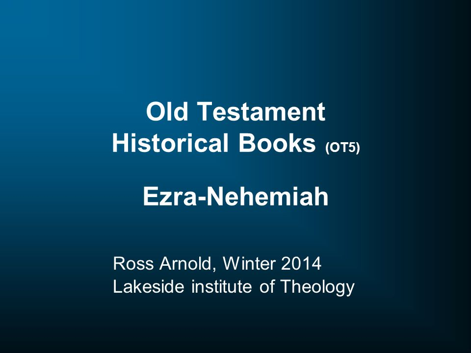 Old Testament Historical Books (OT5) Ezra-Nehemiah Ross Arnold, Winter 2014 Lakeside institute of Theology