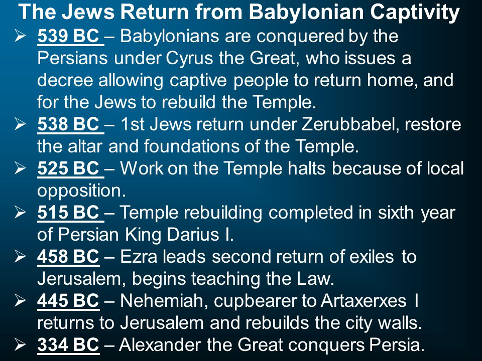 The Jews Return from Babylonian Captivity  539 BC – Babylonians are conquered by the Persians under Cyrus the Great, who issues a decree allowing captive people to return home, and for the Jews to rebuild the Temple.