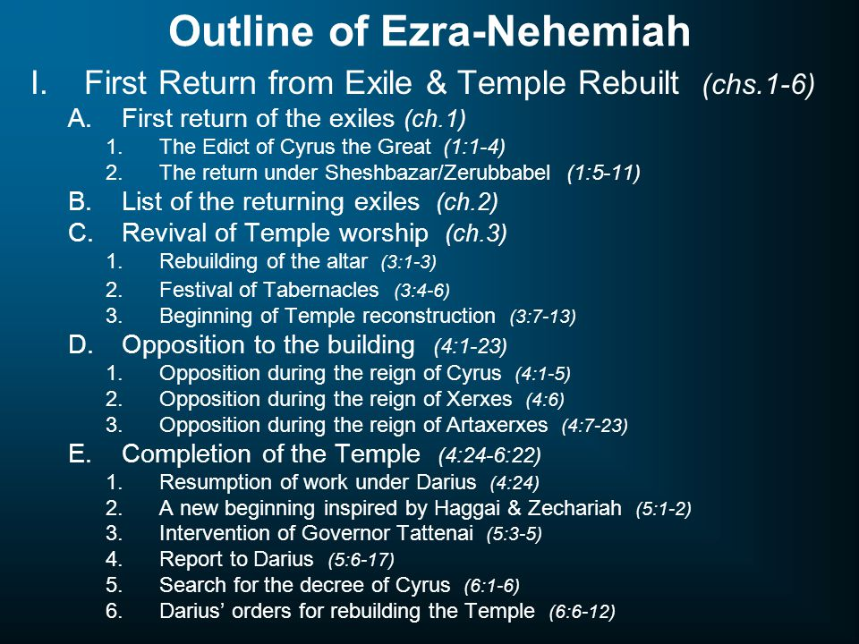 Outline of Ezra-Nehemiah I.First Return from Exile & Temple Rebuilt (chs.1-6) A.First return of the exiles (ch.1) 1.The Edict of Cyrus the Great (1:1-4) 2.The return under Sheshbazar/Zerubbabel (1:5-11) B.List of the returning exiles (ch.2) C.Revival of Temple worship (ch.3) 1.Rebuilding of the altar (3:1-3) 2.Festival of Tabernacles (3:4-6) 3.Beginning of Temple reconstruction (3:7-13) D.Opposition to the building (4:1-23) 1.Opposition during the reign of Cyrus (4:1-5) 2.Opposition during the reign of Xerxes (4:6) 3.Opposition during the reign of Artaxerxes (4:7-23) E.Completion of the Temple (4:24-6:22) 1.Resumption of work under Darius (4:24) 2.A new beginning inspired by Haggai & Zechariah (5:1-2) 3.Intervention of Governor Tattenai (5:3-5) 4.Report to Darius (5:6-17) 5.Search for the decree of Cyrus (6:1-6) 6.Darius' orders for rebuilding the Temple (6:6-12)