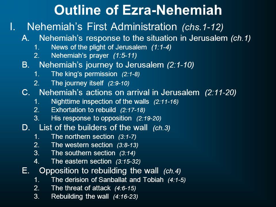 Outline of Ezra-Nehemiah I.Nehemiah's First Administration (chs.1-12) A.Nehemiah's response to the situation in Jerusalem (ch.1) 1.News of the plight of Jerusalem (1:1-4) 2.Nehemiah's prayer (1:5-11) B.Nehemiah's journey to Jerusalem (2:1-10) 1.The king's permission (2:1-8) 2.The journey itself (2:9-10) C.Nehemiah's actions on arrival in Jerusalem (2:11-20) 1.Nighttime inspection of the walls (2:11-16) 2.Exhortation to rebuild (2:17-18) 3.His response to opposition (2:19-20) D.List of the builders of the wall (ch.3) 1.The northern section (3:1-7) 2.The western section (3:8-13) 3.The southern section (3:14) 4.The eastern section (3:15-32) E.Opposition to rebuilding the wall (ch.4) 1.The derision of Sanballat and Tobiah (4:1-5) 2.The threat of attack (4:6-15) 3.Rebuilding the wall (4:16-23)