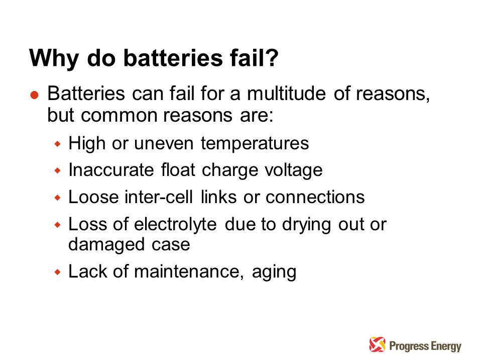 Why do batteries fail? l Batteries can fail for a multitude of reasons, but common reasons are: w High or uneven temperatures w Inaccurate float charg