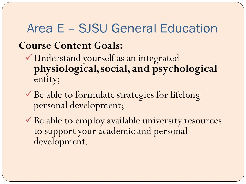 Area E – SJSU General Education Course Content Goals: Understand yourself as an integrated physiological, social, and psychological entity; Be able to formulate strategies for lifelong personal development; Be able to employ available university resources to support your academic and personal development.