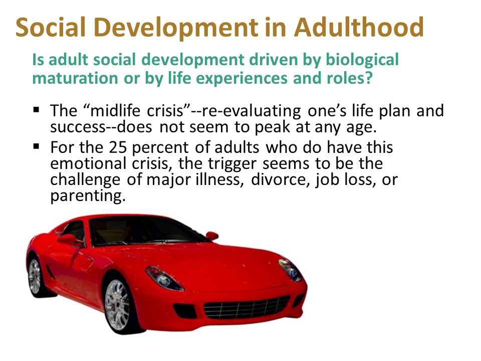 """Social Development in Adulthood Is adult social development driven by biological maturation or by life experiences and roles?  The """"midlife crisis""""--"""