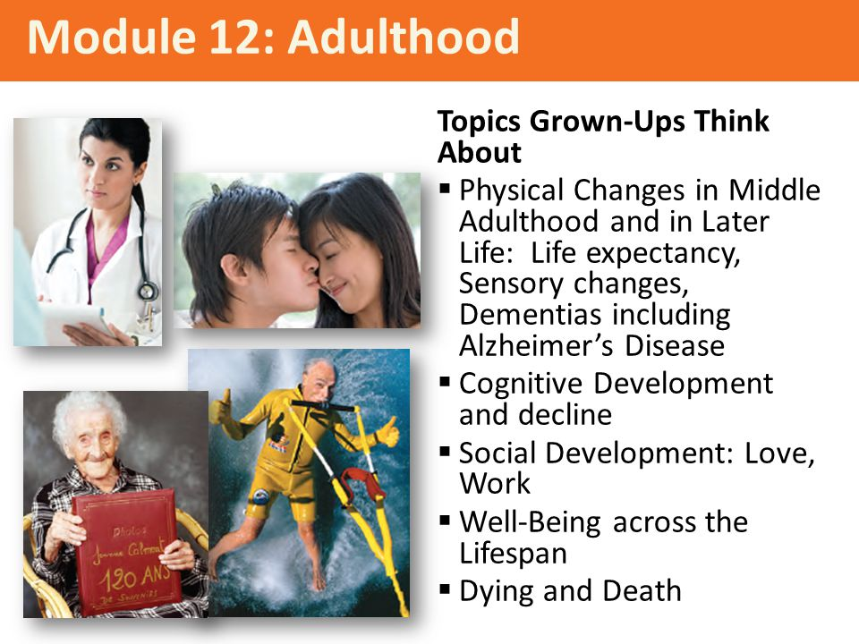 Topics Grown-Ups Think About  Physical Changes in Middle Adulthood and in Later Life: Life expectancy, Sensory changes, Dementias including Alzheimer