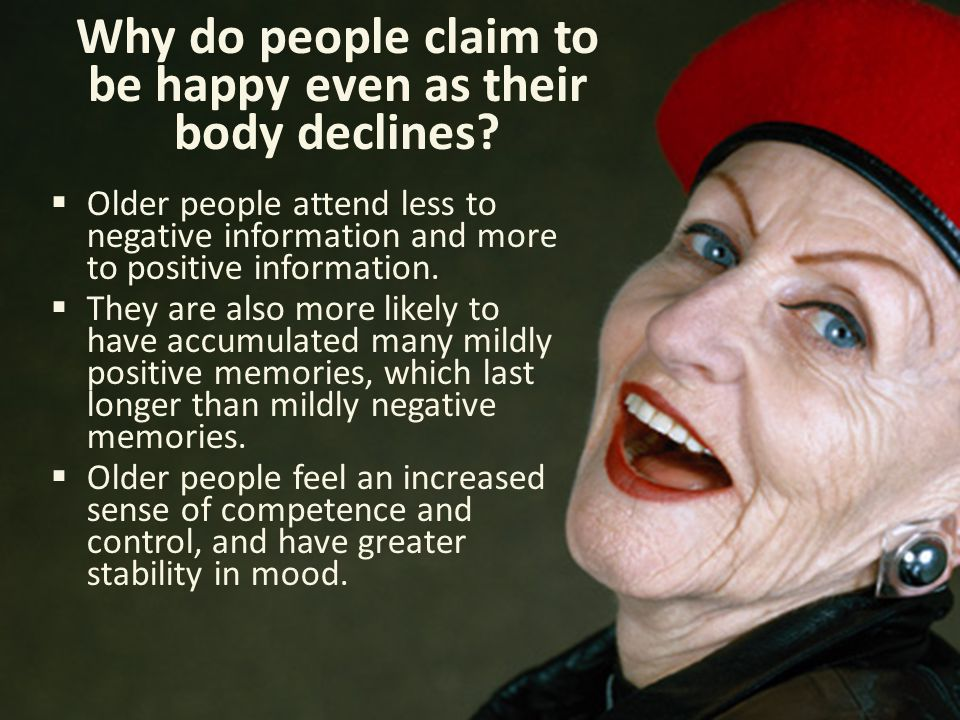 Why do people claim to be happy even as their body declines?  Older people attend less to negative information and more to positive information.  Th
