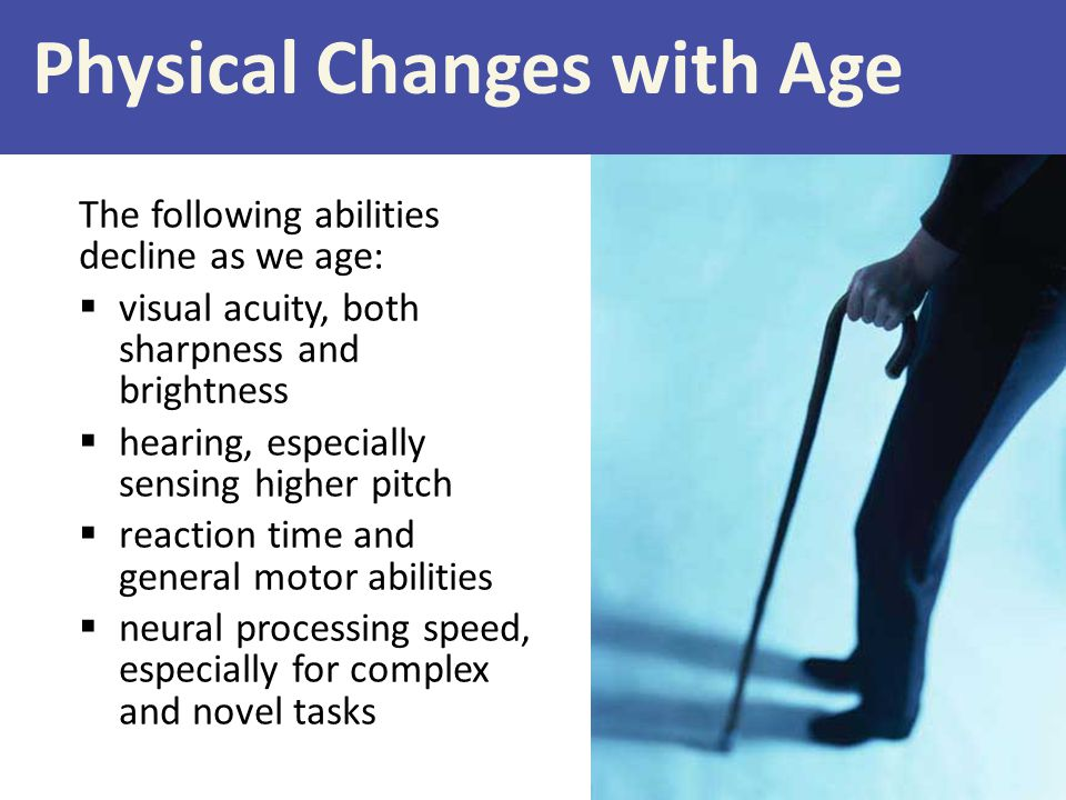 Physical Changes with Age The following abilities decline as we age:  visual acuity, both sharpness and brightness  hearing, especially sensing high