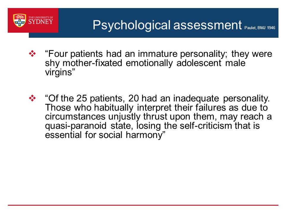 Psychological assessment Paulet, BMJ 1946  Four patients had an immature personality; they were shy mother-fixated emotionally adolescent male virgins  Of the 25 patients, 20 had an inadequate personality.
