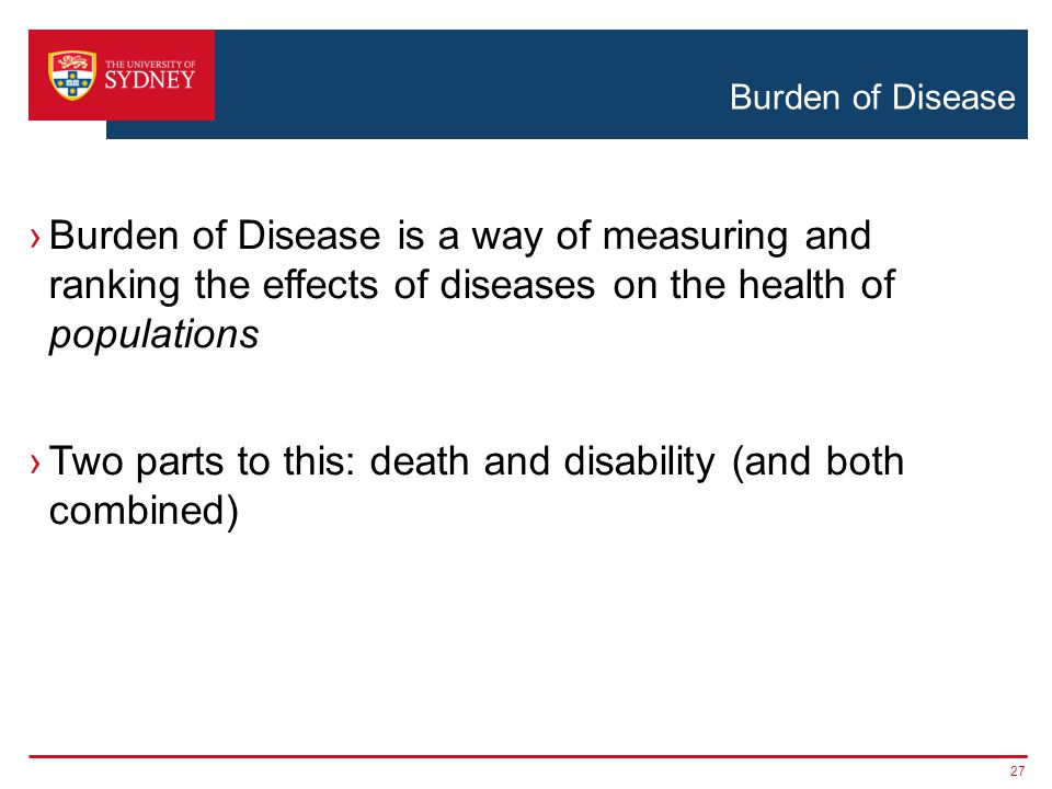 Burden of Disease ›Burden of Disease is a way of measuring and ranking the effects of diseases on the health of populations ›Two parts to this: death and disability (and both combined) 27