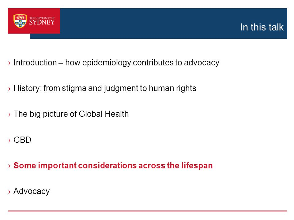 In this talk ›Introduction – how epidemiology contributes to advocacy ›History: from stigma and judgment to human rights ›The big picture of Global Health ›GBD ›Some important considerations across the lifespan ›Advocacy