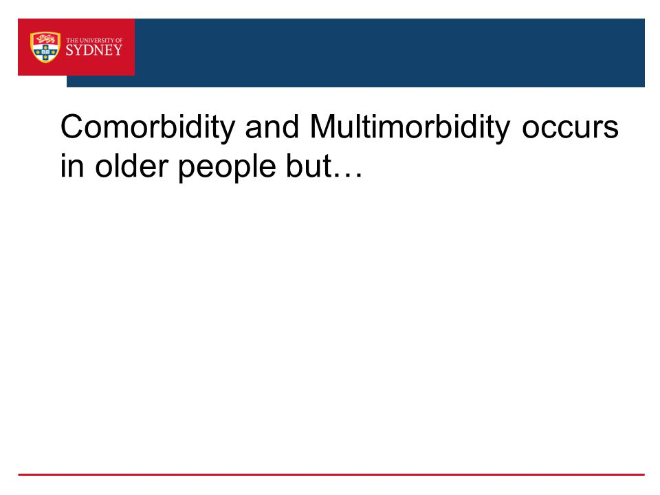 Comorbidity and Multimorbidity occurs in older people but…