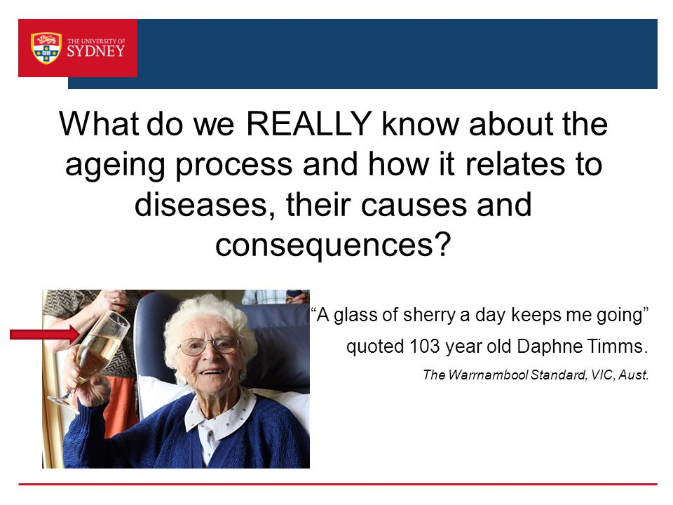 What do we REALLY know about the ageing process and how it relates to diseases, their causes and consequences.