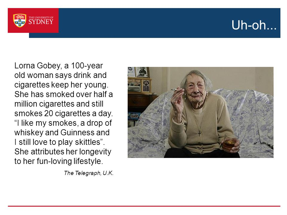 Uh-oh...Lorna Gobey, a 100-year old woman says drink and cigarettes keep her young.