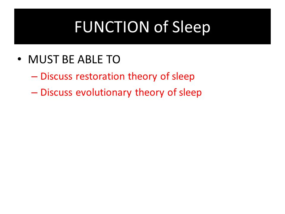 FUNCTION of Sleep MUST BE ABLE TO – Discuss restoration theory of sleep – Discuss evolutionary theory of sleep