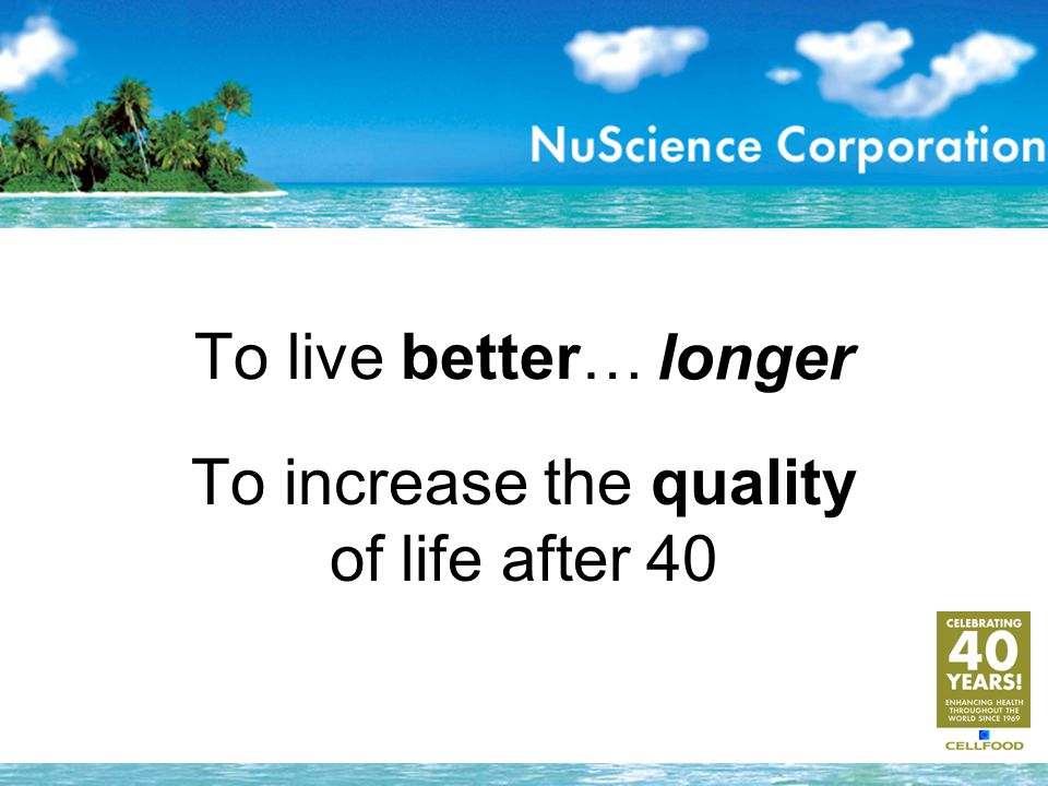 To increase the quality of life after 40 To live better… longer