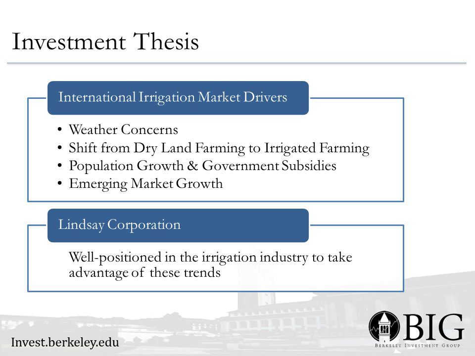 Investment Thesis Weather Concerns Shift from Dry Land Farming to Irrigated Farming Population Growth & Government Subsidies Emerging Market Growth International Irrigation Market Drivers Well-positioned in the irrigation industry to take advantage of these trends Lindsay Corporation
