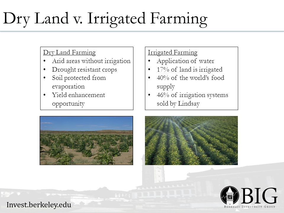 Dry Land v. Irrigated Farming Dry Land Farming Arid areas without irrigation Drought resistant crops Soil protected from evaporation Yield enhancement