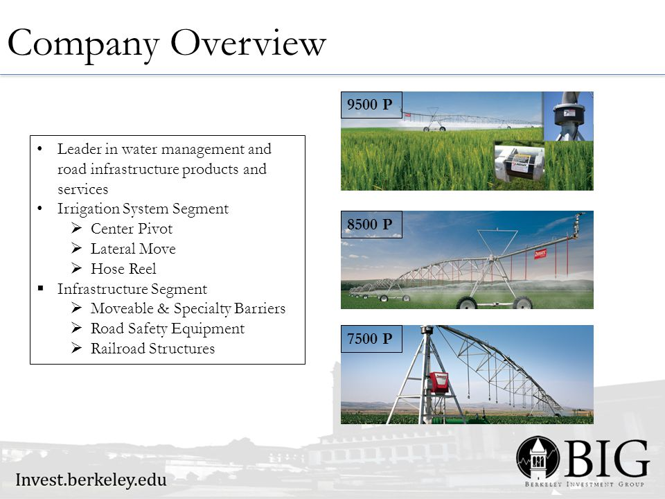 Company Overview Leader in water management and road infrastructure products and services Irrigation System Segment  Center Pivot  Lateral Move  Hose Reel  Infrastructure Segment  Moveable & Specialty Barriers  Road Safety Equipment  Railroad Structures 9500 P 7500 P 8500 P
