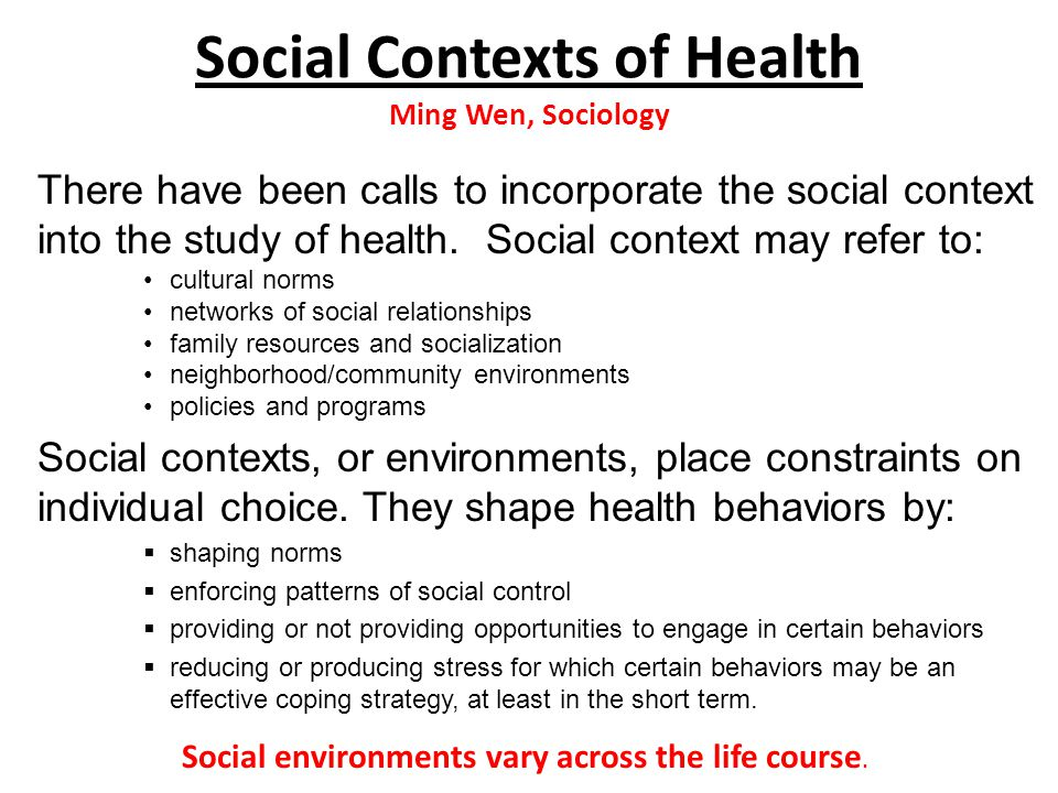 Social Contexts of Health Ming Wen, Sociology There have been calls to incorporate the social context into the study of health.