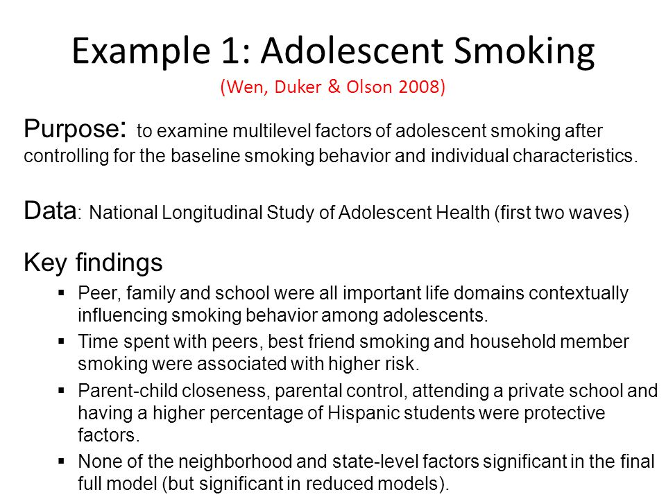 Example 1: Adolescent Smoking (Wen, Duker & Olson 2008) Purpose : to examine multilevel factors of adolescent smoking after controlling for the baseline smoking behavior and individual characteristics.