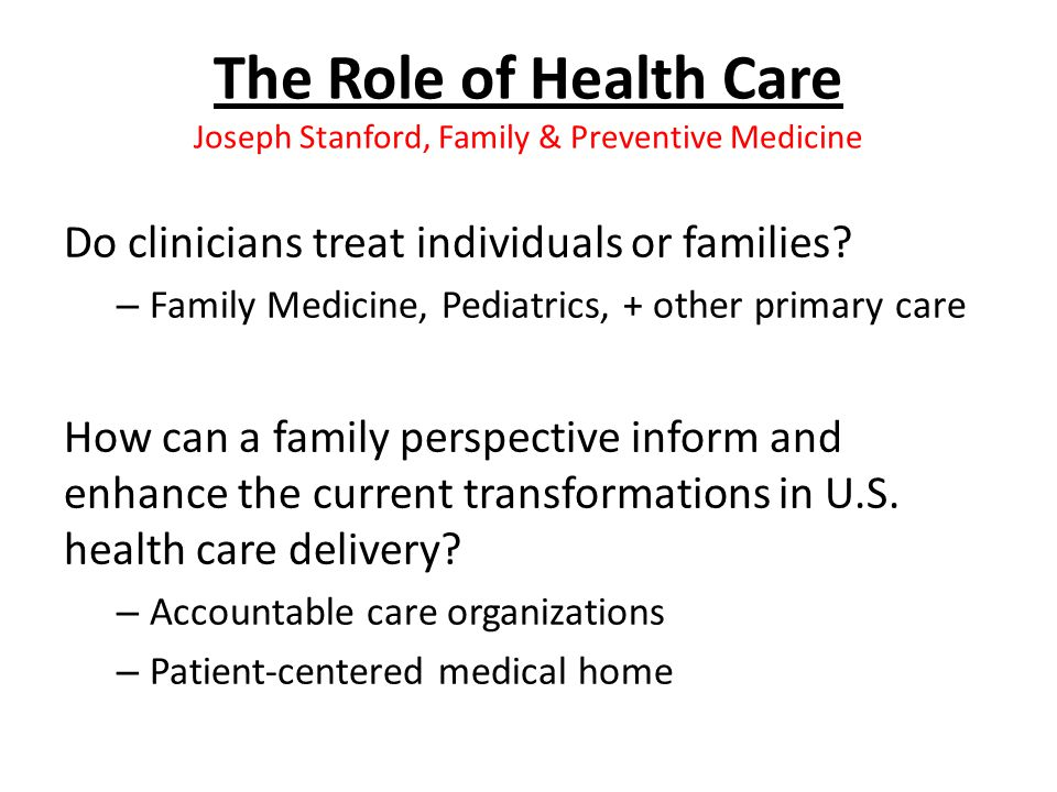 The Role of Health Care Joseph Stanford, Family & Preventive Medicine Do clinicians treat individuals or families.