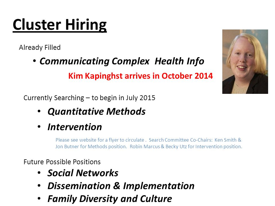 Cluster Hiring Already Filled Communicating Complex Health Info Kim Kapinghst arrives in October 2014 Currently Searching – to begin in July 2015 Quantitative Methods Intervention Future Possible Positions Social Networks Dissemination & Implementation Family Diversity and Culture Please see website for a flyer to circulate.